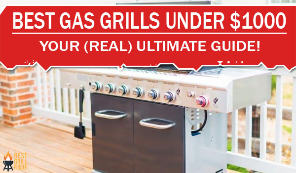 Best Gas Grills Under $1000 Your (Real) Ultimate Guide