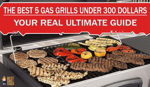 The Best 5 Gas Grills Under 300 Dollars Your Real Ultimate Guide